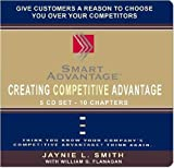 Creating Competitive Advantage: Give Customers a Reason to Choose You over Your Competitors, Think You Know Your Company's Competitive Advantage? Think Again