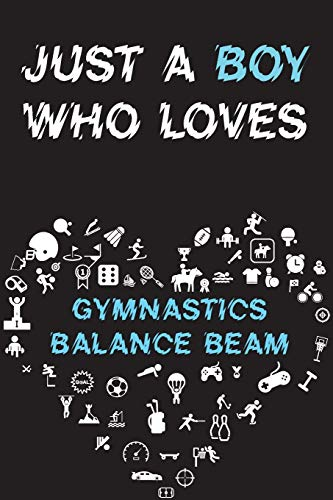 Just A Boy Who Loves GYMNASTICS BALANCE BEAM Notebook : Simple Notebook, Awesome Gift For Boys , Decorative Journal for GYMNASTICS BALANCE BEAM ... Pages,100 pages, 6x9, Soft cover, Mate Finish