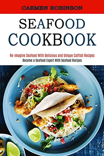 Seafood Cookbook: Re-imagine Seafood With Delicious and Unique Catfish Recipes (Become a Seafood Expert With Seafood Recipes)