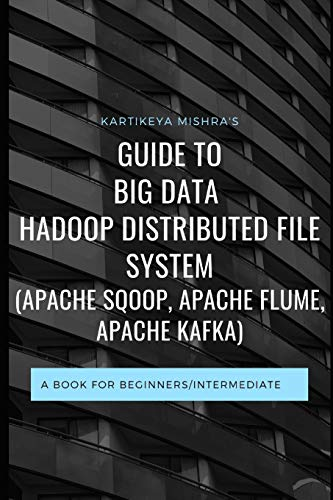 Guide to Big data Hadoop Distributed File System (APACHE SQOOP, APACHE FLUME, APACHE KAFKA): A book for beginners/intermediate
