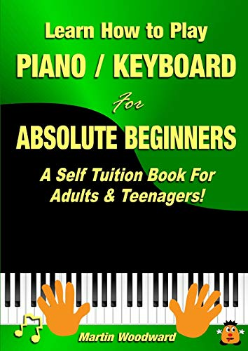 Learn How to Play Piano / Keyboard For Absolute Beginners: A Self Tuition Book For Adults & Teenagers!