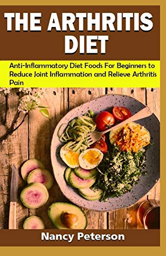 THE ARTHRITIS DIET: Anti-Inflammatory Diet Foods for Beginners to Reduce Joint Inflammation and Relieve Arthritis Pain