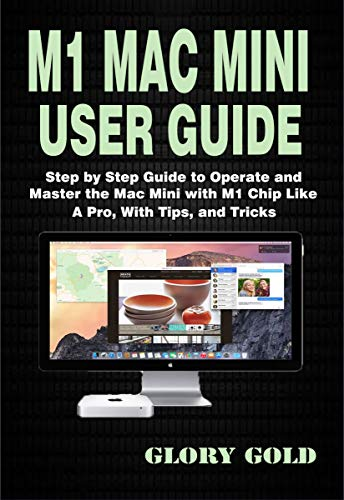 M1 Mac Mini User Guide : Step by Step Guide to Operate and Master the Mac Mini with M1 Chip Like A Pro, With Tips, and Tricks