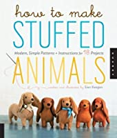 How to Make Stuffed Animals: Modern, Simple Patterns and Instructions for 18 Projects by Sian Keegan(2012-07-01)