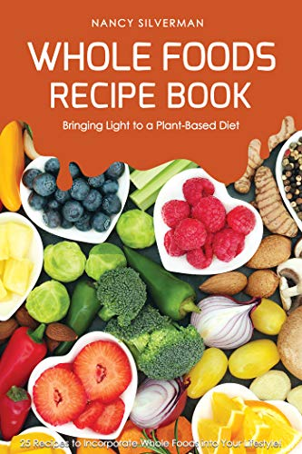 Whole Foods Recipe Book - Bringing Light to a Plant-Based Diet: 25 Recipes to Incorporate Whole Foods into Your Lifestyle! (English Edition)