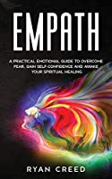 Empath: A Practical Emotional Guide to Overcome Fear, Gain Self-Confidence and Awake Your Spiritual Healing