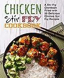 Chicken Stir Fry Cookbook: A Stir Fry Cookbook Filled with 50 Delicious Chicken Stir Fry Recipes...