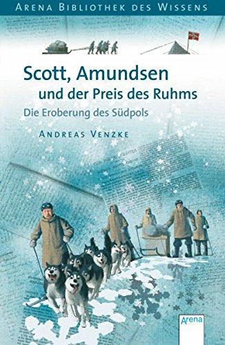 Scott, Amundsen und der Preis des Ruhms: Die Eroberung des Südpols: Die Eroberung des Südpols. Lebendige Geschichte (Arena Bibliothek des Wissens - Lebendige Geschichte)