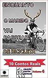 Enquanto o Marido Vai Passear de Bicicleta. : 10 Contos Reais. Coleção Contos Eróticos Volume 6 (Portuguese Edition)