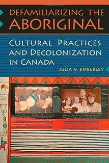 Defamiliarizing the Aboriginal: Cultural Practices and Decolonization in Canada