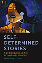 Self-Determined Stories: The Indigenous Reinvention of Young Adult Literature (American Indian Studies)