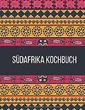 Südafrika Kochbuch: Probieren Sie die echte südafrikanische Küche| Über 90+ südafrikanische Rezepte | Beinhaltet Chakalaka, Biltong, Dutch Oven und Rusks | Unsere besten und bekanntesten Rezepte