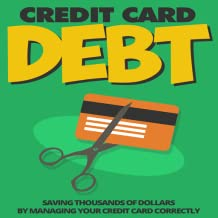 Credit Card Debt - Free : Erase Debt : How To Save Thousands of Dollars by Managing Your Credit Card Correctly