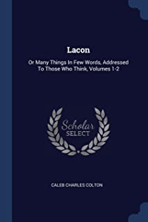 Lacon: Or Many Things In Few Words, Addressed To Those Who Think, Volumes 1-2
