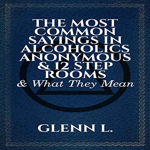The Most Common Sayings in Alcoholics Anonymous & 12 Step Rooms & What They Mean audiobook cover art
