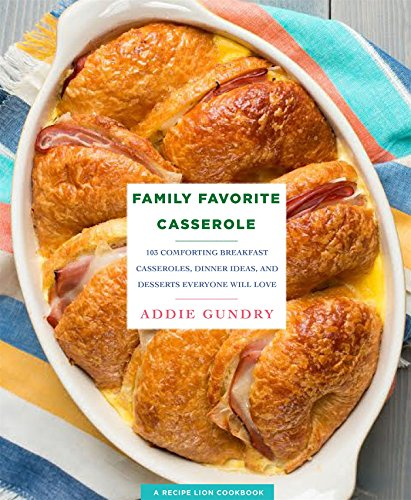 Family Favorite Casserole Recipes: 103 Comforting Breakfast Casseroles, Dinner Ideas, and Desserts Everyone Will Love (RecipeLion)