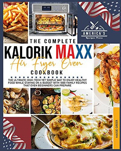 The Complete Kalorik Maxx Air Fryer Oven Cookbook : The Ultimate High-Tech Yet Simple Way to Enjoy Healthy Food While Staying on a Budget with 1000 Family Recipes that Even Beginners Can Prepare