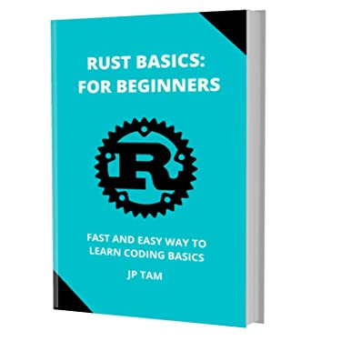 RUST PROGRAMMING BASICS: FOR BEGINNERS: FAST AND EASY WAY TO LEARN CODING BASICS