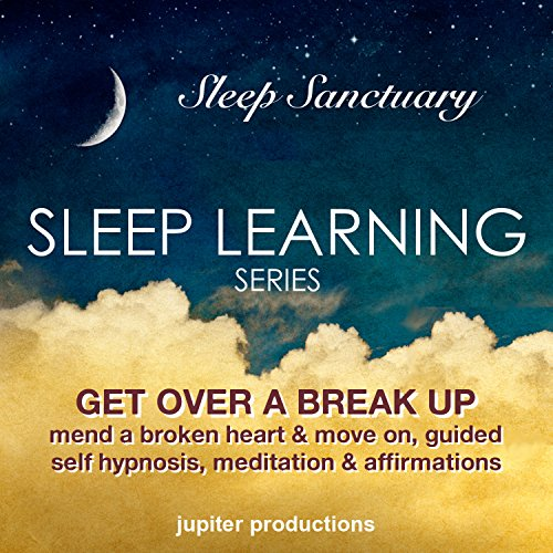 Get Over a Break Up, Mend a Broken Heart and Move on: Sleep Learning, Guided Self Hypnosis, Meditation & Affirmations - Jupiter Productions audiobook cover art