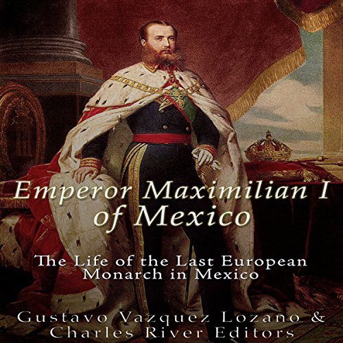 Emperor Maximilian I of Mexico     The Life of the Last European Monarch in Mexico              By:                                                                                                                                 Charles River Editors,                                                                                        Gustavo Vazquez Lozano                               Narrated by:                                                                                                                                 Colin Fluxman                      Length: 1 hr and 18 mins     9 ratings     Overall 3.9