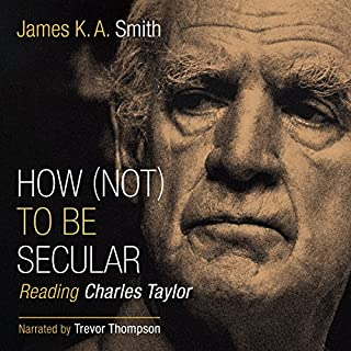 How (Not) to Be Secular: Reading Charles Taylor                   By:                                                                                                                                 James K. A. Smith                               Narrated by:                                                                                                                                 Trevor Thompson                      Length: 5 hrs and 43 mins     10 ratings     Overall 4.7