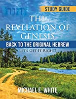 The Revelation of Genesis: Back to the Original Hebrew: ' Let's Get It Right!