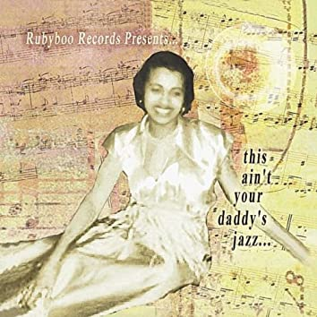 Rubyboo Records Presents... This Ain't Your Daddy's Jazz...