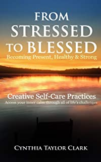 From Stressed to Blessed: Becoming Present, Healthy, & Strong - Creative Self-Care Practices to access your inner calm through all of life's challenges