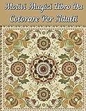 Motivi Magici Libro Da Colorare Per Adulti: Un libro da colorare per adulti con i più bei motivi floreali del mondo per alleviare lo stress e rilassarsi