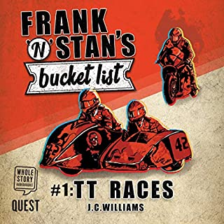 Frank 'n' Stan's Bucket List #1     TT Races              By:                                                                                                                                 J. C. Williams                               Narrated by:                                                                                                                                 Chris Lines                      Length: 7 hrs and 29 mins     5 ratings     Overall 4.0