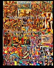 Moments In Time: The Art of Charles R. Crossley, Sr./ Book 1: 2000-2012 (Volume 1)