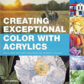 Creating Exceptional Color with Acrylics: How to Make Color Choices That Will Take Your Painting to a New Level