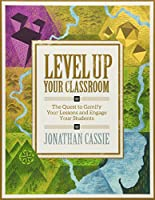 Level Up Your Classroom: The Quest to Gamify Your Lessons and Engage Your Students: The Quest to Gamify Your Lessons and Engage Your Students