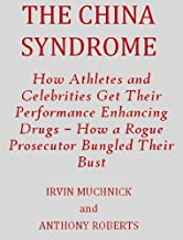THE CHINA SYNDROME: How Athletes and Celebrities Get Their Performance-Enhancing Drugs – How a Rogue Prosecutor Bungled Their Bust