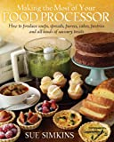 Making the Most of Your Food Processor: How to Produce Soups, Spreads, Purees, Cakes, Pastries and all kinds of Savoury Treats