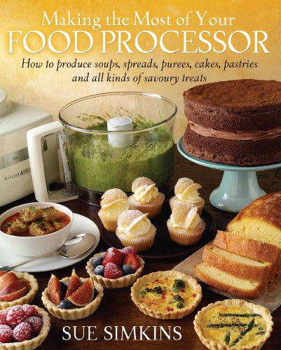Making the Most of Your Food Processor: How to Produce Soups, Spreads, Purees, Cakes, Pastries and all kinds of Savoury Treats (English Edition)
