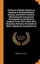 A History of Banks, Bankers, & Banking in Northumberland, Durham, and North Yorkshire, Illustrating the Commercial Development of the North of ... of Notes, Signatures, Documents, &c