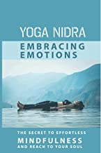 Yoga Nidra Embracing Emotions: The Secret To Effortless Mindfulness And Reach To Your Soul: Yoga Nidra Guide