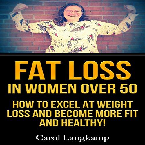 Fat Loss in Women Over 50: How to Excel at Weight Loss and Become More Fit and Healthy audiobook cover art