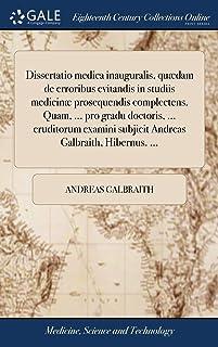 Dissertatio Medica Inauguralis, Qudam de Erroribus Evitandis in Studiis Medicin Prosequendis Complectens. Quam, ... Pro Gr...