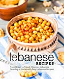 Lebanese Recipes: From Beirut to Tripoli; Discover Lebanese Cooking at Home with Easy Lebanese Recipes