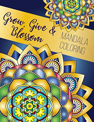 Grow, Give and Blossom - Mandala Coloring Book: Stress Relieving Mandala And Floral Garden Designs for Adults Meditative Relaxation And Mindfulness