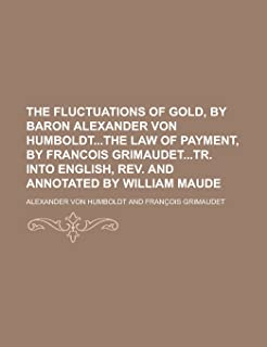 The Fluctuations of Gold, by Baron Alexander Von Humboldtthe Law of Payment, by Francois Grimaudettr. Into English, REV. a...
