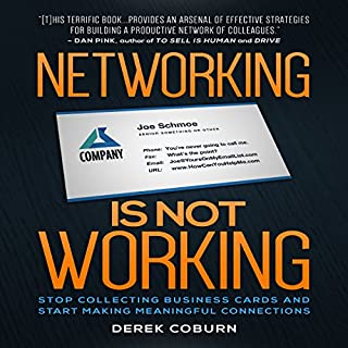 Networking Is Not Working     Stop Collecting Business Cards and Start Making Meaningful Connections              By:                                                                                                                                 Derek Coburn                               Narrated by:                                                                                                                                 Derek Coburn                      Length: 2 hrs and 18 mins     115 ratings     Overall 4.2