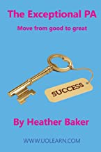 The Exceptional PA - Move from Good to Great: For personal assistants, executive assistants and office professionals to help develop excellent ... to excel at work. Build excellent relationsh