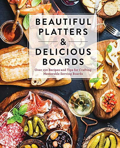 Beautiful Platters & Delicious Boards: Over 150 Recipes and Tips for Crafting Memorable Charcuterie Serving Boards