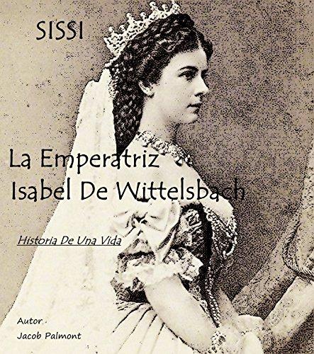 SISSI La Emperatriz Isabel de Wittelsbach: Historia de una vida (Spanish Edition)