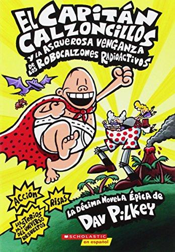 El Capitán Calzoncillos Y La Asquerosa Venganza de Los Robocalzones Radioactivos (Captain Underpants #10): (spanish Language Edition of Captain ... Robo-Boxers) (El Capitan Calzoncillos)