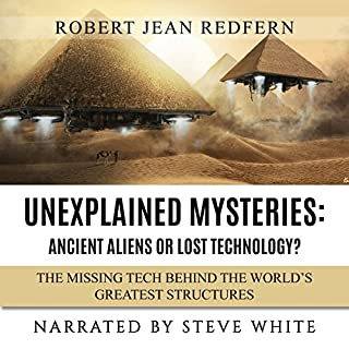 Unexplained Mysteries - Ancient Aliens or Lost Technology? - The Missing Tech Behind the World's Greatest Structures     UFOs, ETs, and Ancient Engineers Book 1              By:                                                                                                                                 Robert Jean Redfern                               Narrated by:                                                                                                                                 Steve White                      Length: 1 hr and 10 mins     Not rated yet     Overall 0.0