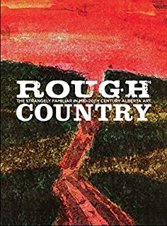 Rough Country: The Strangely Familiar in Mid-20th Century Alberta Art